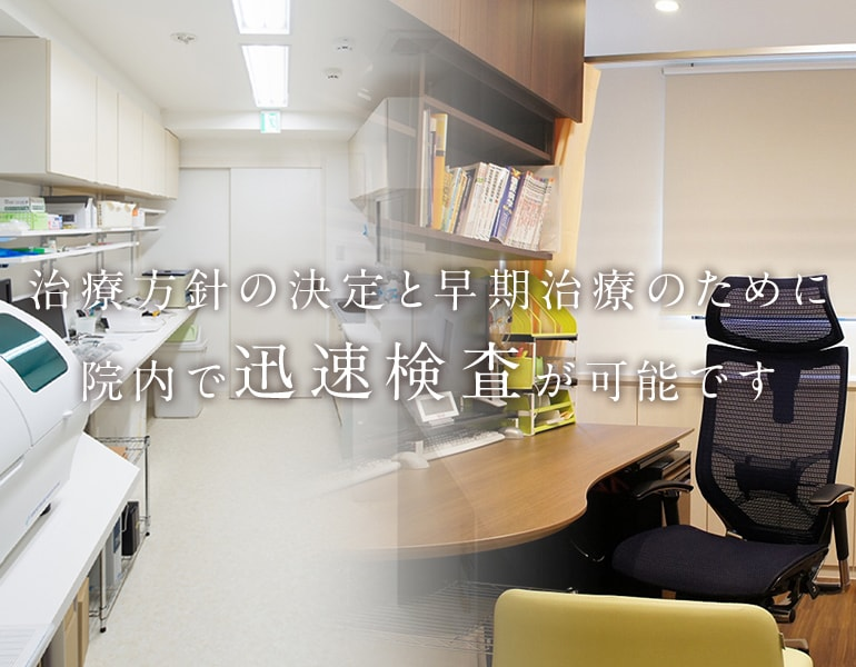 治療方針の決定と早期治療のために院内で迅速検査が可能です